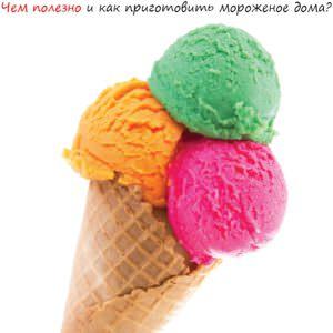Чем полезно и как приготовить мороженое дома?